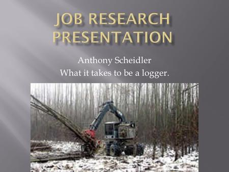 Anthony Scheidler What it takes to be a logger..  My dad is a logger  It is a fun career  It is an interesting career.