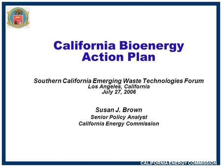 CALIFORNIA ENERGY COMMISSION California Bioenergy Action Plan Southern California Emerging Waste Technologies Forum Los Angeles, California July 27, 2006.