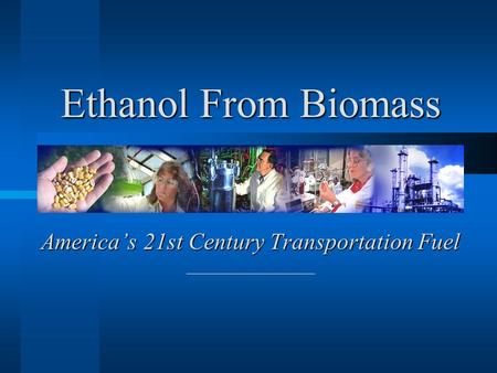 America's 21st Century Transportation Fuel Ethanol From Biomass.
