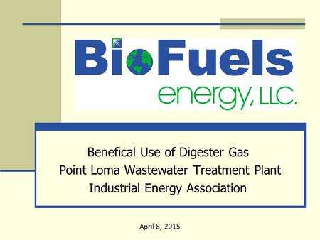 Benefical Use of Digester Gas Point Loma Wastewater Treatment Plant Industrial Energy Association April 8, 2015.
