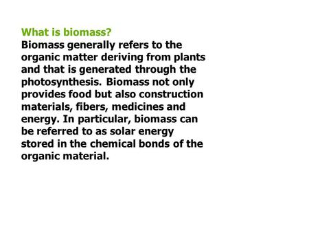 What is biomass? Biomass generally refers to the organic matter deriving from plants and that is generated through the photosynthesis. Biomass not only.