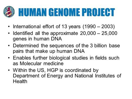 HUMAN GENOME PROJECT International effort of 13 years (1990 – 2003) Identified all the approximate 20,000 – 25,000 genes in human DNA Determined the sequences.