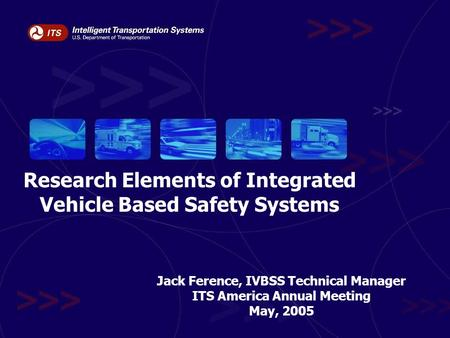 Research Elements of Integrated Vehicle Based Safety Systems Jack Ference, IVBSS Technical Manager ITS America Annual Meeting May, 2005.
