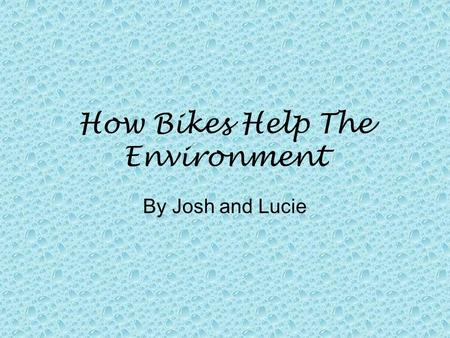 How Bikes Help The Environment By Josh and Lucie.