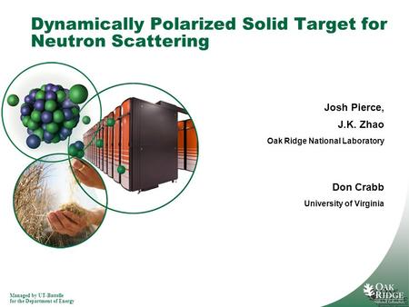 Managed by UT-Battelle for the Department of Energy Dynamically Polarized Solid Target for Neutron Scattering Josh Pierce, J.K. Zhao Oak Ridge National.
