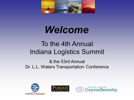 Welcome To the 4th Annual Indiana Logistics Summit & the 53rd Annual Dr. L.L. Waters Transportation Conference.