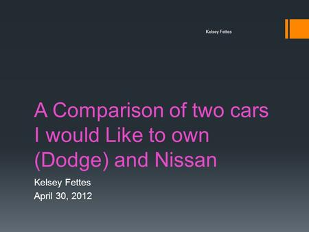 A Comparison of two cars I would Like to own (Dodge) and Nissan Kelsey Fettes April 30, 2012 Kelsey Fettes.