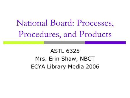 National Board: Processes, Procedures, and Products ASTL 6325 Mrs. Erin Shaw, NBCT ECYA Library Media 2006.