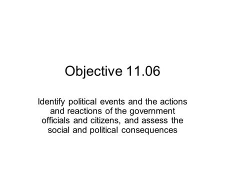 Objective 11.06 Identify political events and the actions and reactions of the government officials and citizens, and assess the social and political consequences.