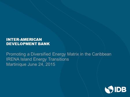 INTER-AMERICAN DEVELOPMENT BANK Promoting a Diversified Energy Matrix in the Caribbean IRENA Island Energy Transitions Martinique June 24, 2015.