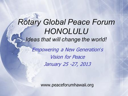 Rotary Global Peace Forum HONOLULU Ideas that will change the world! Empowering a New Generation's Vision for Peace January 25 -27, 2013 www.peaceforumhawaii.org.