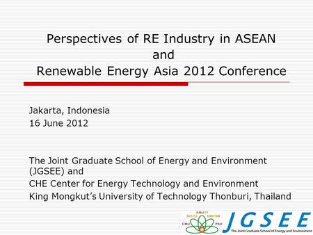 Perspectives of RE Industry in ASEAN and Renewable Energy Asia 2012 Conference Jakarta, Indonesia 16 June 2012 The Joint Graduate School of Energy and.