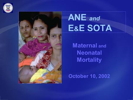 ANE and E & E SOTA Maternal and Neonatal Mortality October 10, 2002.