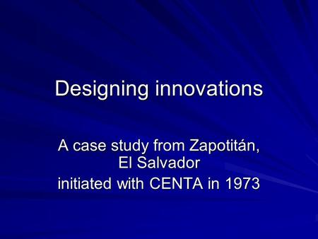 Designing innovations A case study from Zapotitán, El Salvador initiated with CENTA in 1973.