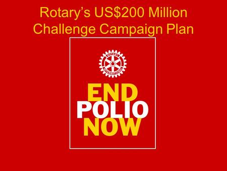 Rotary's US$200 Million Challenge Campaign Plan. Background November 2007: US$100 Million Grant from The Bill and Melinda Gates Foundation January 2009: