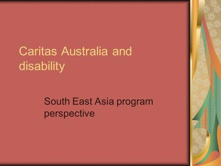 Caritas Australia and disability South East Asia program perspective.