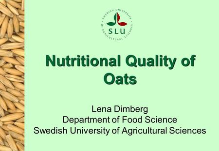 Nutritional Quality of Oats Lena Dimberg Department of Food Science Swedish University of Agricultural Sciences.