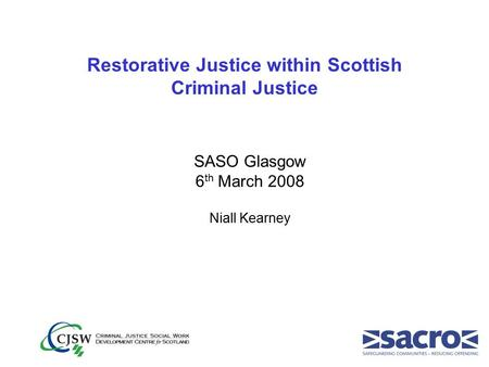 Restorative Justice within Scottish Criminal Justice SASO Glasgow 6 th March 2008 Niall Kearney.