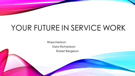 YOUR FUTURE IN SERVICE WORK Rhea Harrison Kiara Richardson Robert Bergeron.