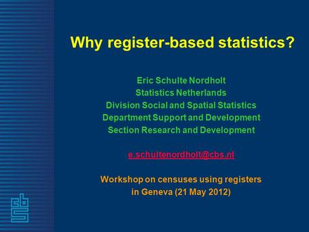 Why register-based statistics? Eric Schulte Nordholt Statistics Netherlands Division Social and Spatial Statistics Department Support and Development Section.