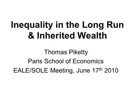 Inequality in the Long Run & Inherited Wealth Thomas Piketty Paris School of Economics EALE/SOLE Meeting, June 17 th 2010.