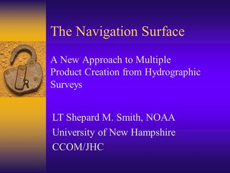 The Navigation Surface A New Approach to Multiple Product Creation from Hydrographic Surveys LT Shepard M. Smith, NOAA University of New Hampshire CCOM/JHC.