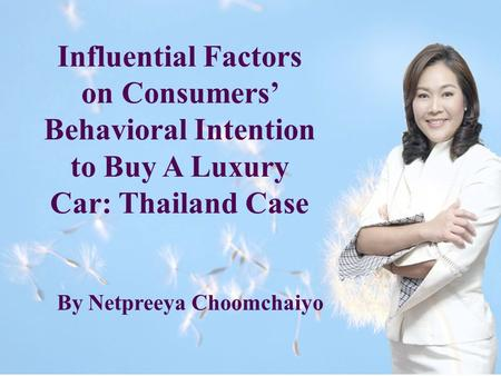 Influential Factors on Consumers' Behavioral Intention to Buy A Luxury Car: Thailand Case By Netpreeya Choomchaiyo.