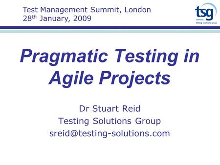 Pragmatic Testing in Agile Projects Dr Stuart Reid Testing Solutions Group Test Management Summit, London 28 th January, 2009.