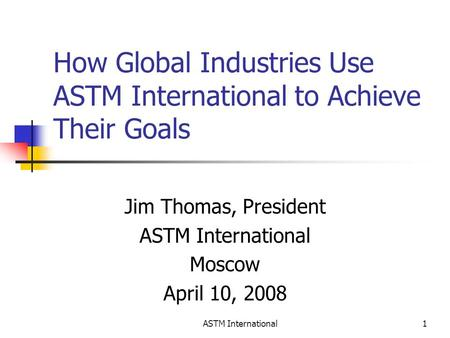 ASTM International1 How Global Industries Use ASTM International to Achieve Their Goals Jim Thomas, President ASTM International Moscow April 10, 2008.