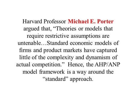 "Harvard Professor Michael E. Porter argued that, ""Theories or models that require restrictive assumptions are untenable…Standard economic models of firms."