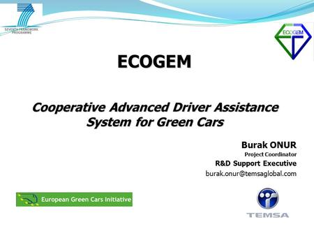 ECOGEM Cooperative Advanced Driver Assistance System for Green Cars Burak ONUR Project Coordinator R&D Support Executive