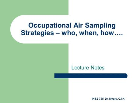 IH&S 725 Dr. Myers, C.I.H. Occupational Air Sampling Strategies – who, when, how…. Lecture Notes.