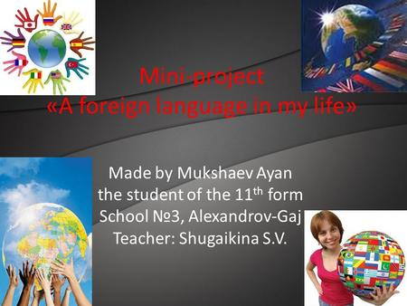 Mini-project «A foreign language in my life» Made by Mukshaev Ayan the student of the 11 th form School №3, Alexandrov-Gaj Teacher: Shugaikina S.V.