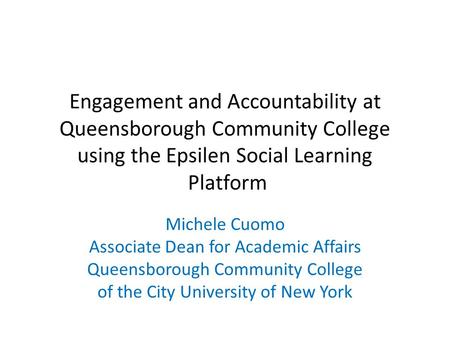 Engagement and Accountability at Queensborough Community College using the Epsilen Social Learning Platform Michele Cuomo Associate Dean for Academic Affairs.