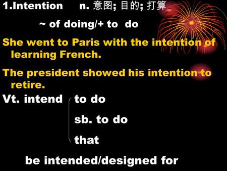 1.Intention n. 意图 ; 目的 ; 打算 ~ of doing/+ to do She went to Paris with the intention of learning French. The president showed his intention to retire. Vt.