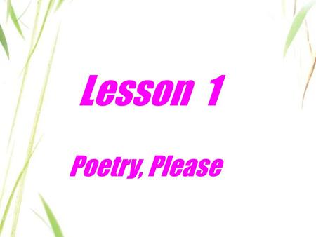 Lesson 1 Poetry, Please. Think about it! 1. Have you written a poem in Chinese? Is it hard? Why or why not? 2. What kind of poetry do you like best? 3.