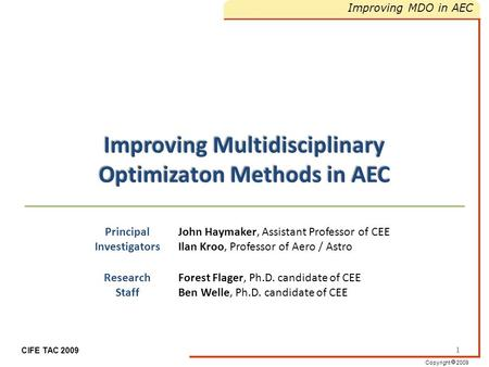 Copyright  2009 Improving MDO in AEC CIFE TAC 2009 Improving Multidisciplinary Optimizaton Methods in AEC 1 Principal Investigators John Haymaker, Assistant.