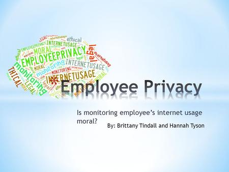 Is monitoring employee's internet usage moral? By: Brittany Tindall and Hannah Tyson.