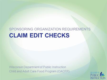 CLAIM EDIT CHECKS SPONSORING ORGANIZATION REQUIREMENTS Wisconsin Department of Public Instruction Child and Adult Care Food Program (CACFP)