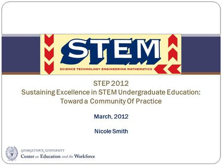STEM STEP 2012 Sustaining Excellence in STEM Undergraduate Education: Toward a Community Of Practice March, 2012 Nicole Smith.