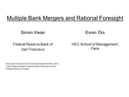 Multiple Bank Mergers and Rational Foresight Simon Kwan Federal Reserve Bank of San Francisco Views are mine and not necessarily represent the views of.