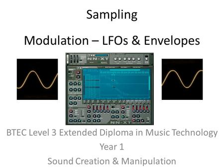Sampling BTEC Level 3 Extended Diploma in Music Technology Year 1 Sound Creation & Manipulation Modulation – LFOs & Envelopes.