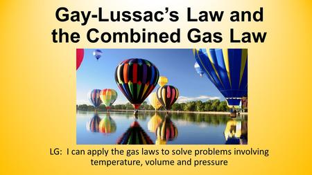 Gay-Lussac's Law and the Combined Gas Law LG: I can apply the gas laws to solve problems involving temperature, volume and pressure.