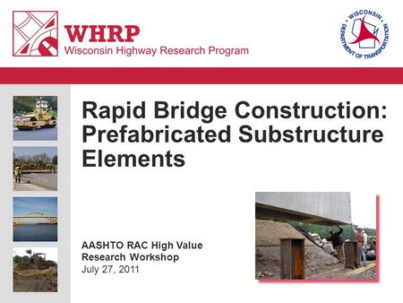 Rapid Bridge Construction: Prefabricated Substructure Elements AASHTO RAC High Value Research Workshop July 27, 2011.