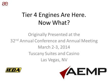 Tier 4 Engines Are Here. Now What? Originally Presented at the 32 nd Annual Conference and Annual Meeting March 2-3, 2014 Tuscany Suites and Casino Las.