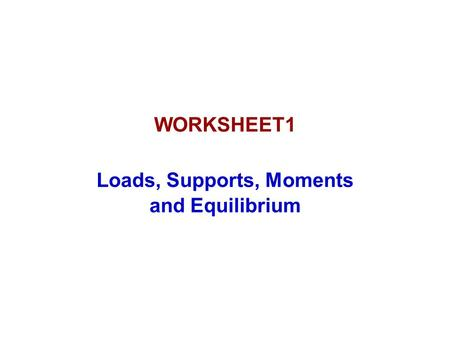 WORKSHEET1 Loads, Supports, Moments and Equilibrium.