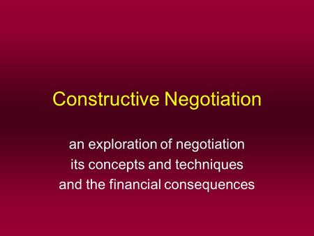 Constructive Negotiation an exploration of negotiation its concepts and techniques and the financial consequences.