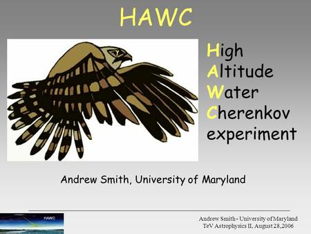 HAWC Andrew Smith - University of Maryland TeV Astrophysics II, August 28,2006 High Altitude Water Cherenkov experiment  HAWC Andrew Smith, University.