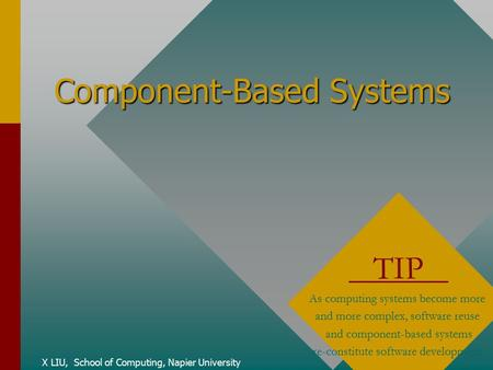 Component-Based Systems X LIU, School of Computing, Napier University TIP As computing systems become more and more complex, software reuse and component-based.