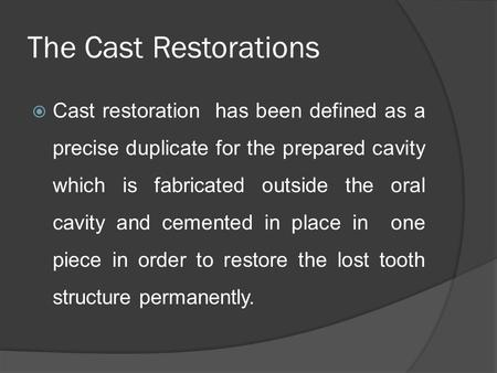 The Cast Restorations  Cast restoration has been defined as a precise duplicate for the prepared cavity which is fabricated outside the oral cavity and.